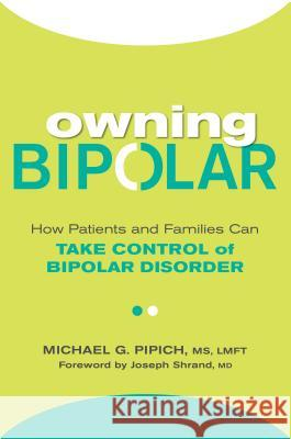 Owning Bipolar: How Patients and Families Can Take Control of Bipolar Disorder Michael G. Pipich Joseph Shrand 9780806538792
