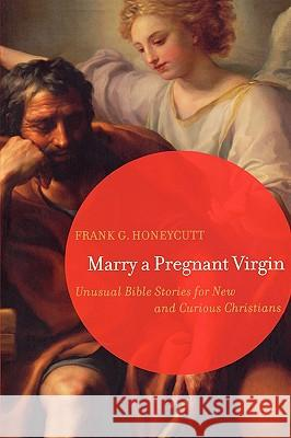 Marry a Pregnant Virgin : Unusual Bible Stories for New and Curious Christians Frank G. Honeycutt 9780806680361