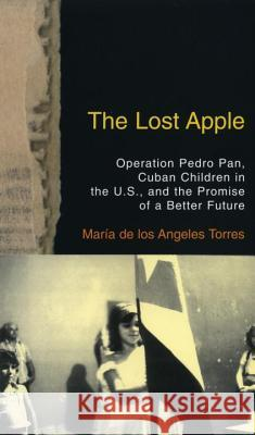 The Lost Apple the Lost Apple: Operation Pedro Pan, Cuban Children in the U.S., and the Promise of a Better Future Maria de Los Angeles Torres 9780807002339