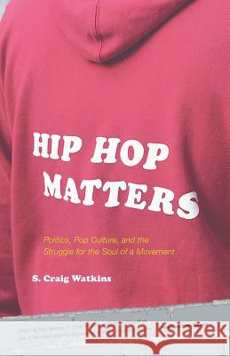 Hip Hop Matters: Politics, Pop Culture, and the Struggle for the Soul of a Movement S. Craig Watkins 9780807009864 Beacon Press