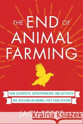 The End of Animal Farming: How Scientists, Entrepreneurs, and Activists Are Building an Animal-Free Food System Jacy Reese 9780807019450