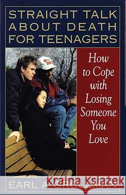 Straight Talk about Death for Teenagers: How to Cope with Losing Someone You Love Earl A. Grollman 9780807025017
