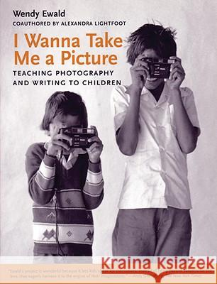 I Wanna Take Me a Picture: Teaching Photography and Writing to Children Alexandra Lightfoot Wendy Ewald 9780807031414