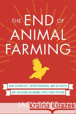 The End of Animal Farming: How Scientists, Entrepreneurs, and Activists Are Building an Animal-Free Food System Jacy Reese 9780807039878