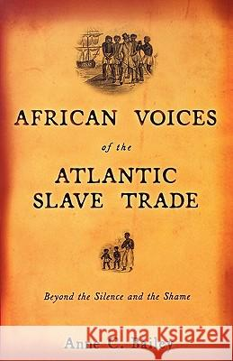 African Voices of the Atlantic Slave Trade: Beyond the Silence and the Shame Anne C. Bailey 9780807055137