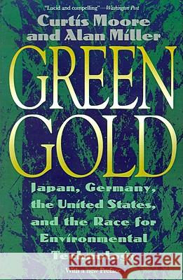 Green Gold: Japan, Germany, the United States, and the Race for Environmental Technology Curtis Moore Alan Miller 9780807085318