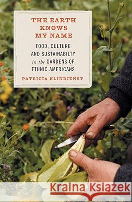 The Earth Knows My Name: Food, Culture, and Sustainability in the Gardens of Ethnic Americans Patricia Klindienst 9780807085714