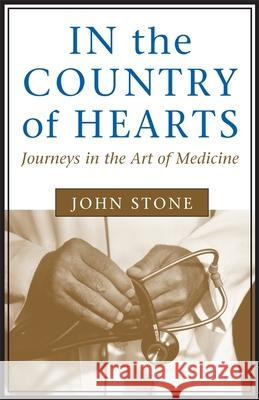 In the Country of Hearts: Journeys in the Art of Medicine John Stone 9780807121047