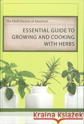 The Herb Society of America's Essential Guide to Growing and Cooking with Herbs Katherine K. Schlosser 9780807132555