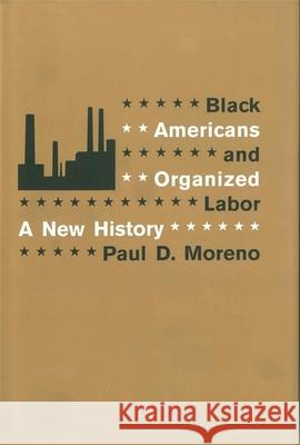 Black Americans and Organized Labor: A New History Paul D. Moreno 9780807133323