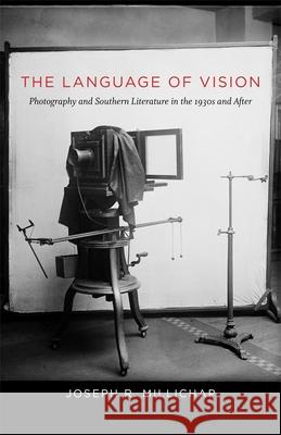 The Language of Vision: Photography and Southern Literature in the 1930s and After Joseph R. Millichap 9780807162774