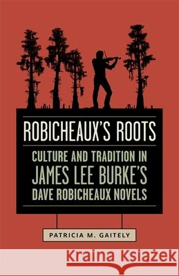 Robicheaux's Roots: Culture and Tradition in James Lee Burke's Dave Robicheaux Novels Patricia M. Gaitely 9780807164167