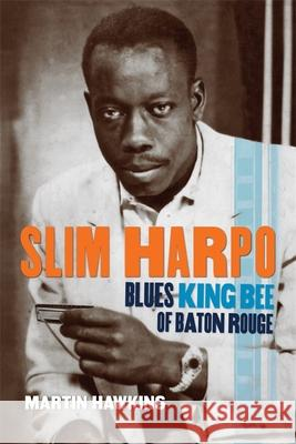 Slim Harpo: Blues King Bee of Baton Rouge Martin Hawkins John Broven 9780807164532 Louisiana State University Press
