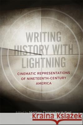 Writing History with Lightning: Cinematic Representations of Nineteenth-Century America Matthew C. Hulbert John C. Inscoe Kenneth Greenberg 9780807170465