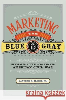 Marketing the Blue and Gray: Newspaper Advertising and the American Civil War Lawrence A. Kreiser 9780807170823