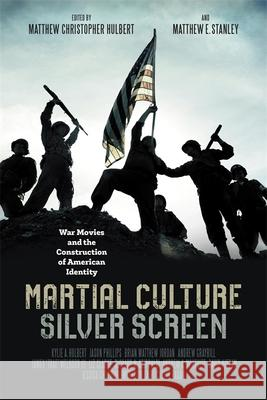 Martial Culture, Silver Screen : War Movies and the Construction of American Identity Matthew Christopher Hulbert Matthew E. Stanley Kylie A. Hulbert 9780807171349