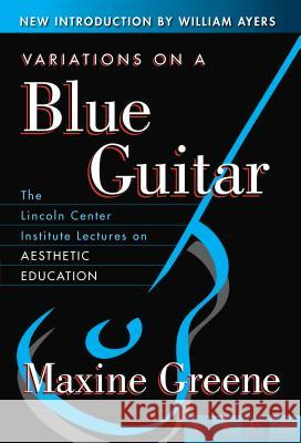Variations on a Blue Guitar: The Lincoln Center Institute Lectures on Aesthetic Education Maxine Greene 9780807741351