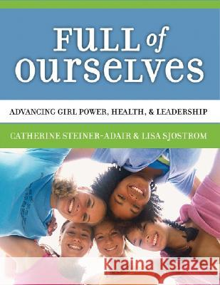 Full of Ourselves: A Wellness Program to Advance Girl Power, Health, and Leadership Catherine Steiner-Adair Lisa Sjostrom 9780807746318