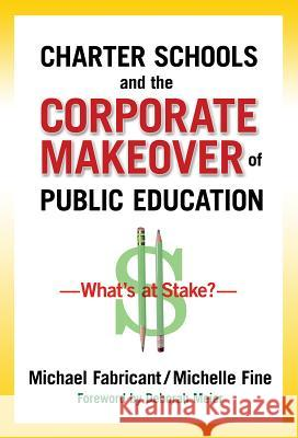 Charter Schools and the Corporate Makeover of Public Education: What's at Stake? Michael Fabricant Michelle Fine Deborah Meier 9780807752852