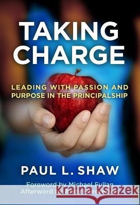 Taking Charge : Leading with Passion and Purpose in the Principalship Paul L. Shaw 9780807752906