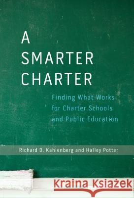 A Smarter Charter: Finding What Works for Charter Schools and Public Education Richard D. Kahlenberg Halley Potter 9780807755792
