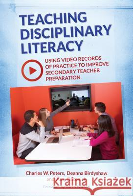 Teaching Disciplinary Literacy: Using Video Records of Practice to Improve Secondary Teacher Preparation Charles W. Peters Deanna Birdyshaw Amy Bacevich 9780807757673