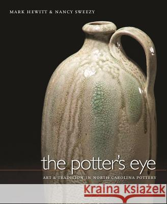 The Potter's Eye : Art and Tradition in North Carolina Pottery Mark Hewitt Nancy Sweezy Jason Dowdle 9780807829929