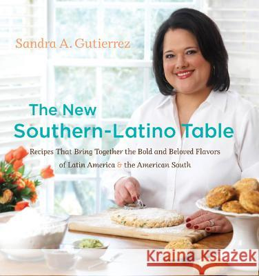 The New Southern-Latino Table: Recipes That Bring Together the Bold and Beloved Flavors of Latin America & the American South Sandra A. Gutierrez 9780807834947