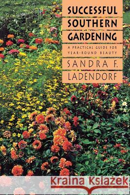 Successful Southern Gardening: A Practical Guide for Year-Round Beauty Sandra F. Ladendorf 9780807842416