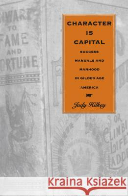 Character Is Capital : Success Manuals and Manhood in Gilded Age America Judy Hilkey 9780807846582