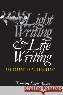 Light Writing and Life Writing : Photography in Autobiography Timothy Dow Adams 9780807847923