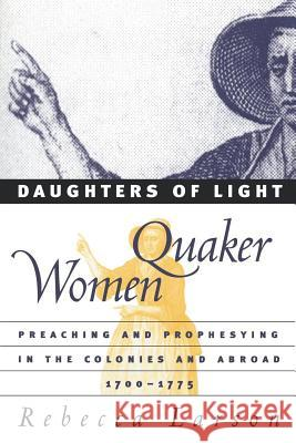 Daughters of Light: Quaker Women Preaching and Prophesying in the Colonies and Abroad, 1700-1775 Rebecca Larson 9780807848975