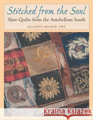 Stitched from the Soul : Slave Quilts from the Antebellum South Gladys-Marie Fry 9780807849958