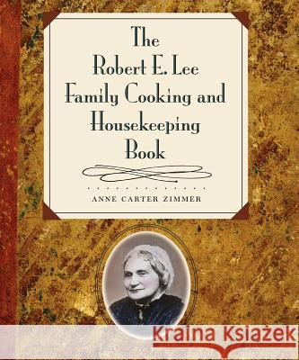 The Robert E. Lee Family Cooking & Housekeeping Book Anne Carter Zimmer 9780807854150