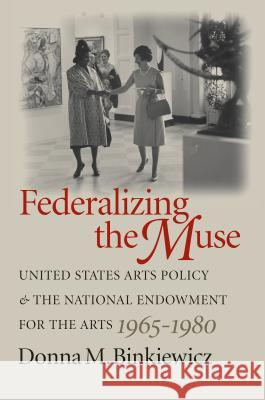 Federalizing the Muse: United States Arts Policy and the National Endowment for the Arts, 1965-1980 Donna M. Binkiewicz 9780807855461