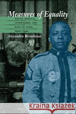 Measures of Equality: Social Science, Citizenship, and Race in Cuba, 1902-1940 Alejandra Marina Bronfman 9780807855638