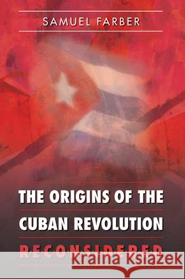 The Origins of the Cuban Revolution Reconsidered Samuel Farber 9780807856734
