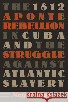 The 1812 Aponte Rebellion in Cuba and the Struggle Against Atlantic Slavery Matt D. Childs 9780807857724