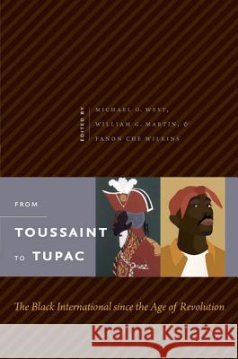 From Toussaint to Tupac : The Black International since the Age of Revolution Michael O. West William G. Martin Fanon Che Wilkins 9780807859728