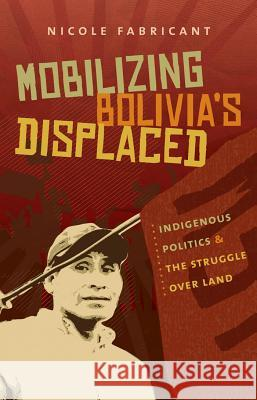Mobilizing Bolivia's Displaced: Indigenous Politics & the Struggle Over Land Nicole Fabricant 9780807872499