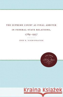 The Supreme Court as Final Arbiter in Federal-State Relations: 1789-1957 John R Schmidhauser   9780807879375