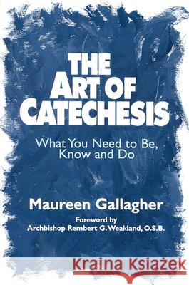 The Art of Catechesis: What You Need to Be, Know and Do Maureen Gallagher Rembert G. Weakland 9780809137787