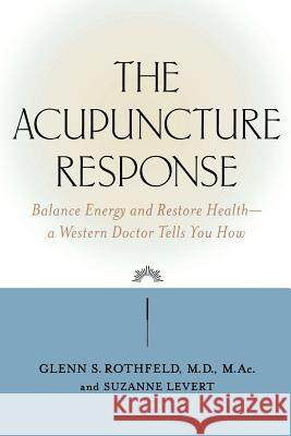 The Acupuncture Response: Balance Energy and Restore Health--A Western Doctor Tells You How Glenn S. Rothfield Glenn S. Rothfeld Suzanne LeVert 9780809297597