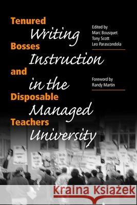 Tenured Bosses and Disposable Teachers: Writing Instruction in the Managed University Marc Bousquet Tony Scott Leo Parascondola 9780809325443