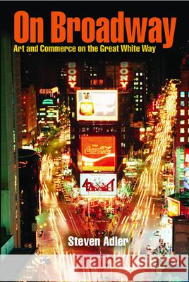 On Broadway: Art and Commerce on the Great White Way Steven Adler 9780809325931