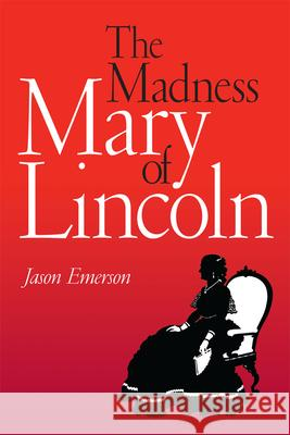 The Madness of Mary Lincoln Jason Emerson 9780809330102