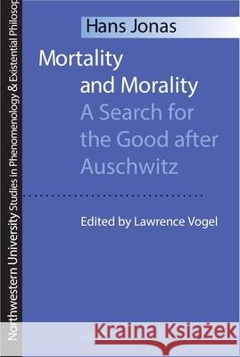 Mortality and Morality: A Search for Good After Auschwitz Hans Jonas Lawrence Vogel 9780810112865 Northwestern University Press