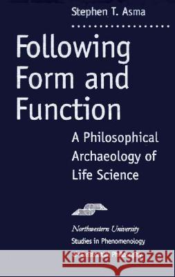 Following Form and Function: A Philosophical Archeology of Life Science Stephen T. Asma 9780810113978 Northwestern University Press