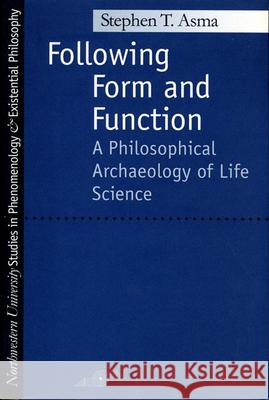 Following Form and Function: A Philosophical Archaeology of Life Science Stephen T. Asma 9780810113985 Northwestern University Press