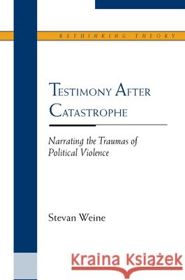 Testimony After Catastrophe : Narrating the Traumas of Political Violence Stevan Weine 9780810123007
